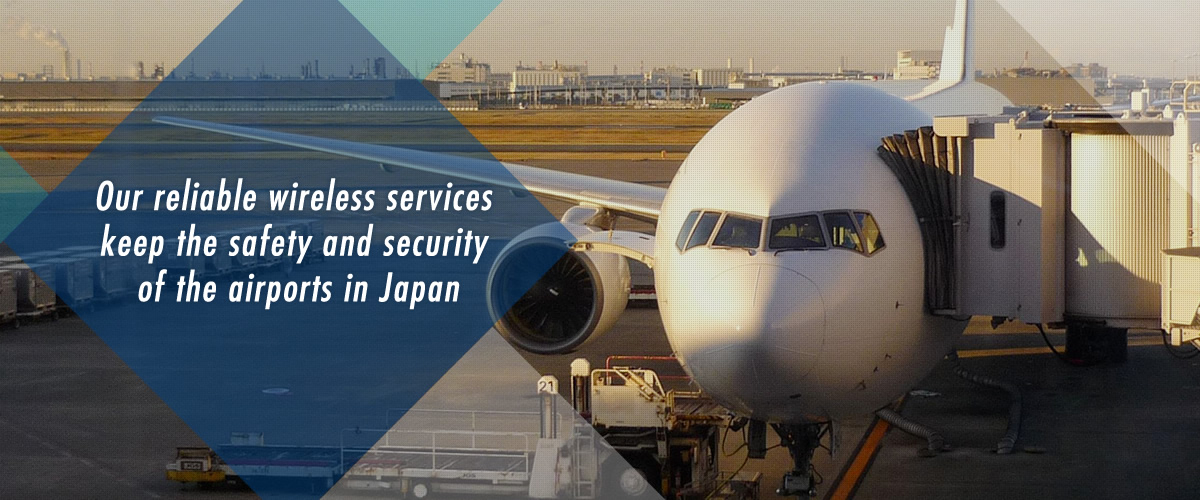 Our reliable wireless services keep the safety and security of the airports in Japan